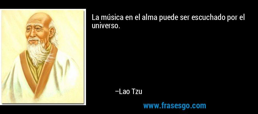 La música en el alma puede ser escuchado por el universo. – Lao Tzu