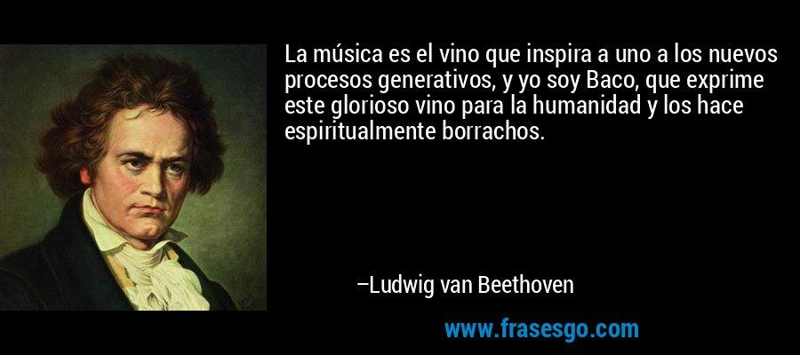 La música es el vino que inspira a uno a los nuevos procesos generativos, y yo soy Baco, que exprime este glorioso vino para la humanidad y los hace espiritualmente borrachos. – Ludwig van Beethoven