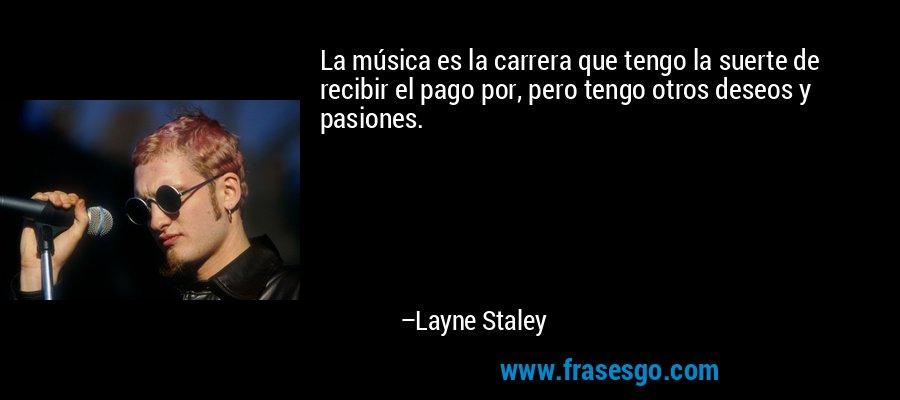 La música es la carrera que tengo la suerte de recibir el pago por, pero tengo otros deseos y pasiones. – Layne Staley