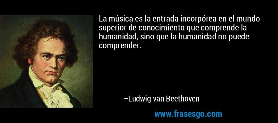 La música es la entrada incorpórea en el mundo superior de conocimiento que comprende la humanidad, sino que la humanidad no puede comprender. – Ludwig van Beethoven