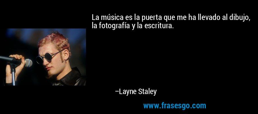La música es la puerta que me ha llevado al dibujo, la fotografía y la escritura. – Layne Staley