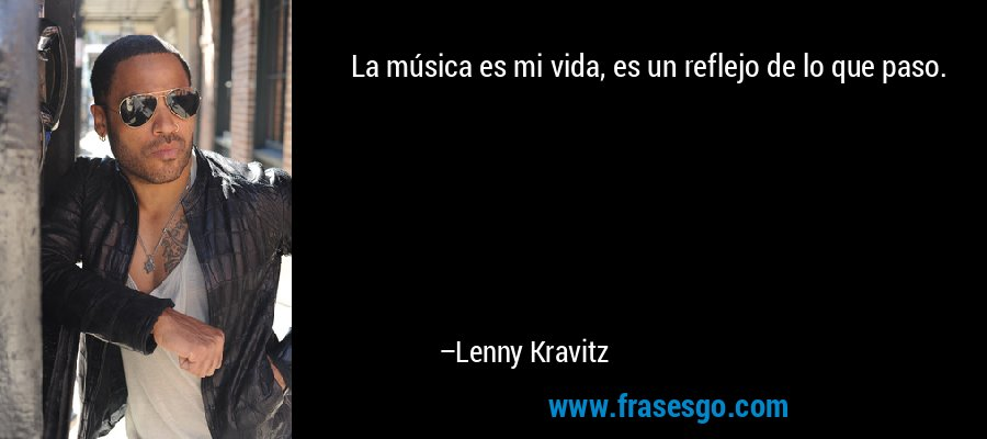 La música es mi vida, es un reflejo de lo que paso. – Lenny Kravitz