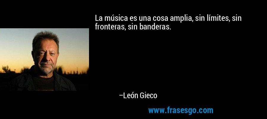 La música es una cosa amplia, sin límites, sin fronteras, sin banderas. – León Gieco