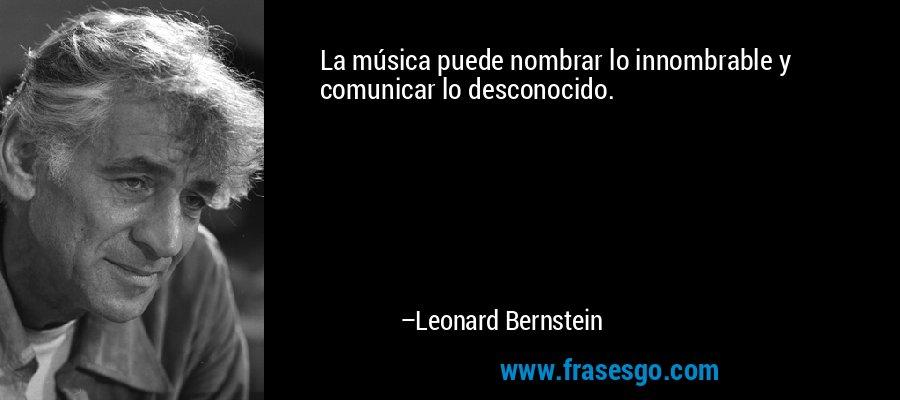 La música puede nombrar lo innombrable y comunicar lo desconocido. – Leonard Bernstein