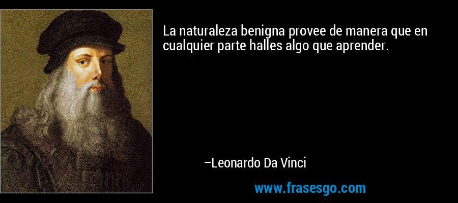 La naturaleza benigna provee de manera que en cualquier parte halles algo que aprender. – Leonardo Da Vinci