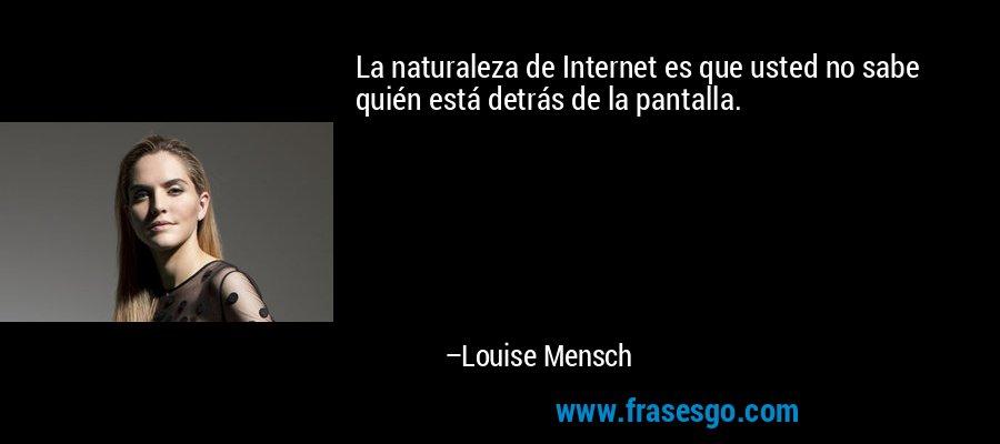 La naturaleza de Internet es que usted no sabe quién está detrás de la pantalla. – Louise Mensch