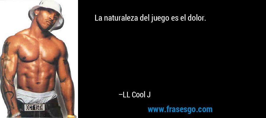 La naturaleza del juego es el dolor. – LL Cool J