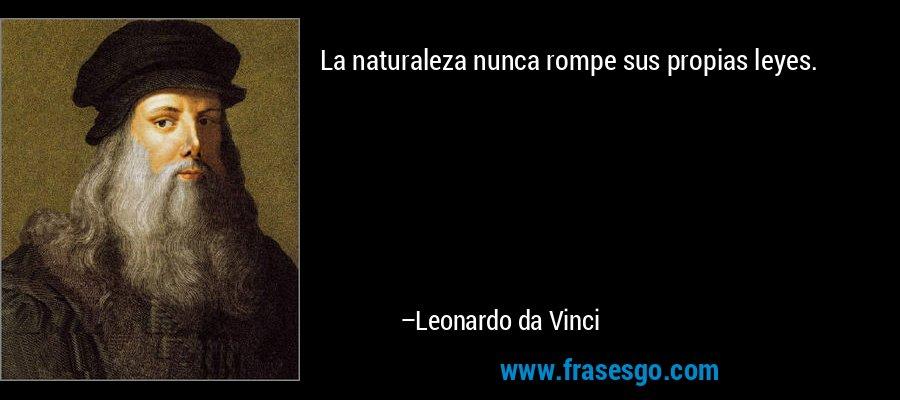 La naturaleza nunca rompe sus propias leyes. – Leonardo da Vinci