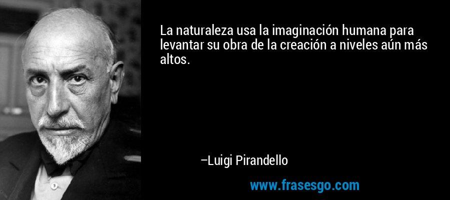 La naturaleza usa la imaginación humana para levantar su obra de la creación a niveles aún más altos. – Luigi Pirandello