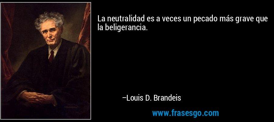 La neutralidad es a veces un pecado más grave que la beligerancia. – Louis D. Brandeis
