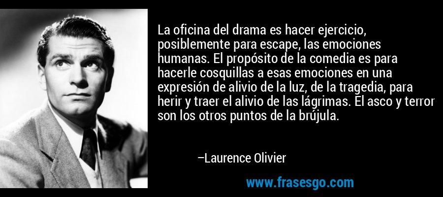 La oficina del drama es hacer ejercicio, posiblemente para escape, las emociones humanas. El propósito de la comedia es para hacerle cosquillas a esas emociones en una expresión de alivio de la luz, de la tragedia, para herir y traer el alivio de las lágrimas. El asco y terror son los otros puntos de la brújula. – Laurence Olivier