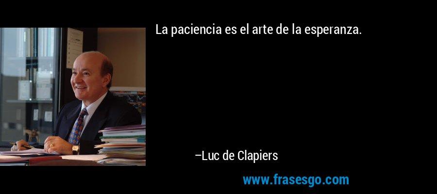 La paciencia es el arte de la esperanza. – Luc de Clapiers