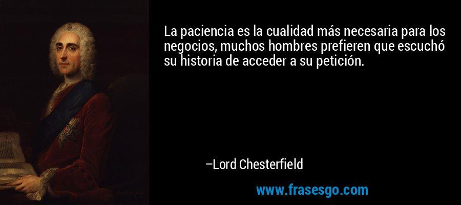 La paciencia es la cualidad más necesaria para los negocios, muchos hombres prefieren que escuchó su historia de acceder a su petición. – Lord Chesterfield