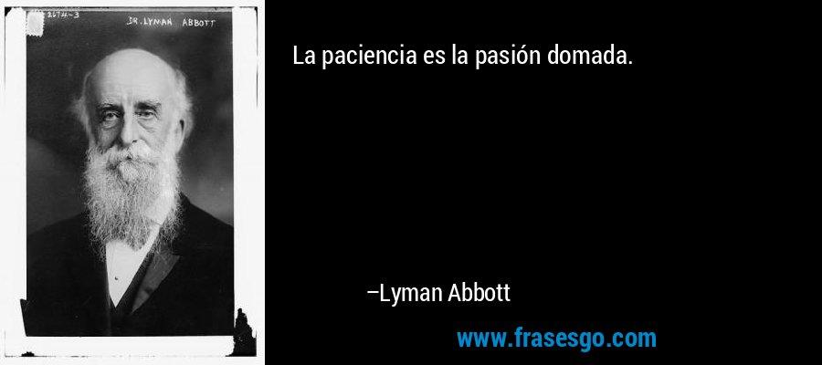 La paciencia es la pasión domada. – Lyman Abbott