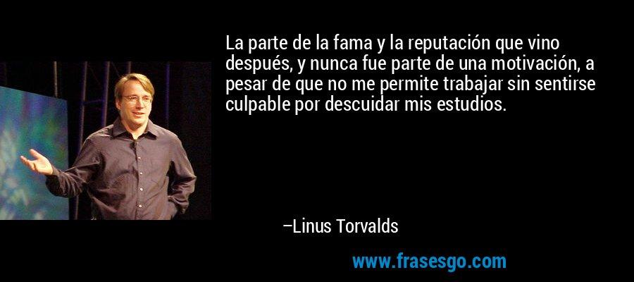La parte de la fama y la reputación que vino después, y nunca fue parte de una motivación, a pesar de que no me permite trabajar sin sentirse culpable por descuidar mis estudios. – Linus Torvalds