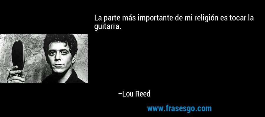 La parte más importante de mi religión es tocar la guitarra. – Lou Reed