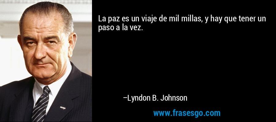 La paz es un viaje de mil millas, y hay que tener un paso a la vez. – Lyndon B. Johnson