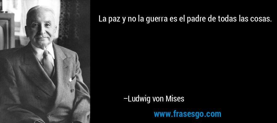 La paz y no la guerra es el padre de todas las cosas. – Ludwig von Mises