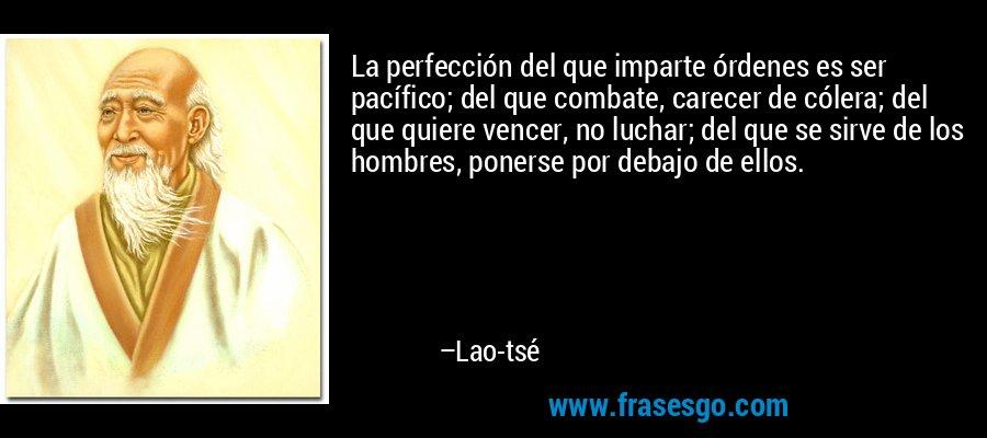 La perfección del que imparte órdenes es ser pacífico; del que combate, carecer de cólera; del que quiere vencer, no luchar; del que se sirve de los hombres, ponerse por debajo de ellos. – Lao-tsé