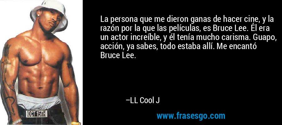 La persona que me dieron ganas de hacer cine, y la razón por la que las películas, es Bruce Lee. Él era un actor increíble, y él tenía mucho carisma. Guapo, acción, ya sabes, todo estaba allí. Me encantó Bruce Lee. – LL Cool J