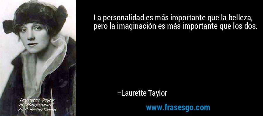 La personalidad es más importante que la belleza, pero la imaginación es más importante que los dos. – Laurette Taylor