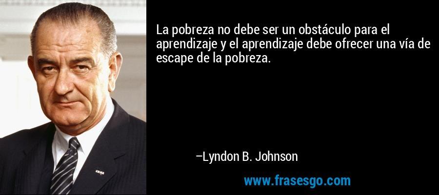 La pobreza no debe ser un obstáculo para el aprendizaje y el aprendizaje debe ofrecer una vía de escape de la pobreza. – Lyndon B. Johnson
