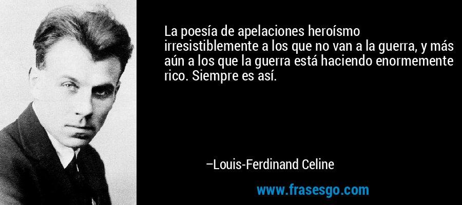 La poesía de apelaciones heroísmo irresistiblemente a los que no van a la guerra, y más aún a los que la guerra está haciendo enormemente rico. Siempre es así. – Louis-Ferdinand Celine