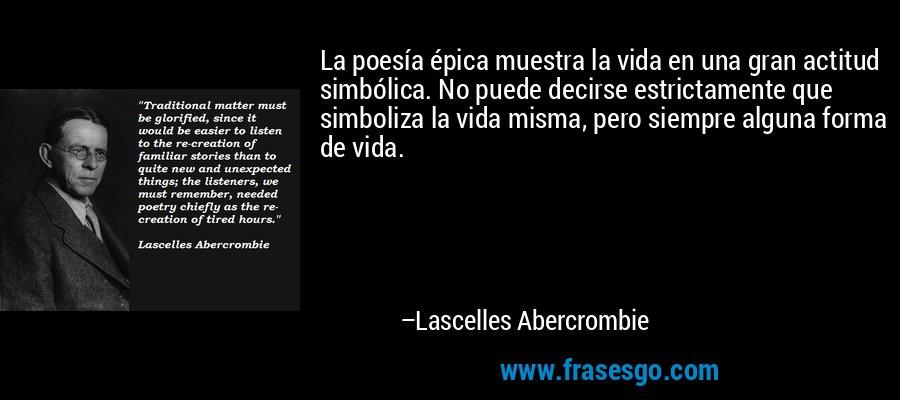 La poesía épica muestra la vida en una gran actitud simbólica. No puede decirse estrictamente que simboliza la vida misma, pero siempre alguna forma de vida. – Lascelles Abercrombie