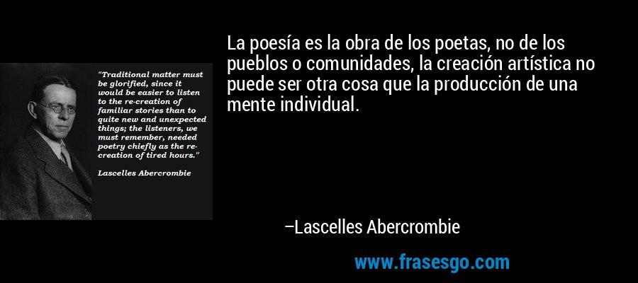 La poesía es la obra de los poetas, no de los pueblos o comunidades, la creación artística no puede ser otra cosa que la producción de una mente individual. – Lascelles Abercrombie