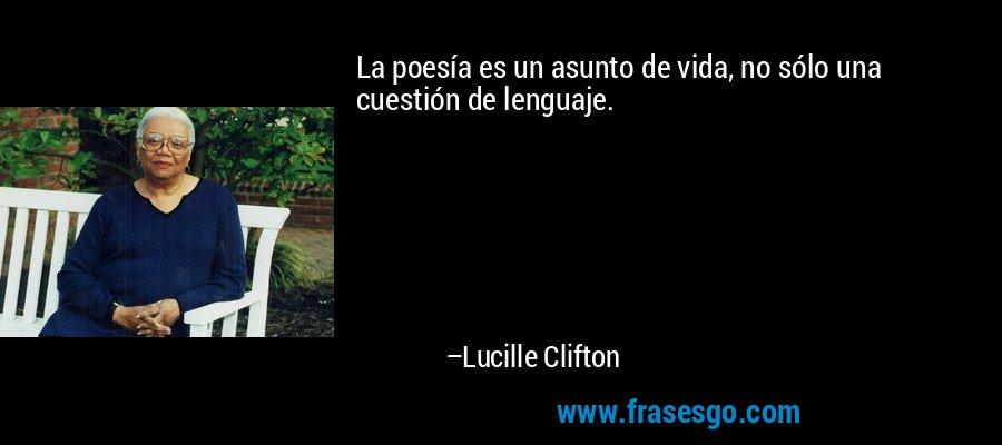 La poesía es un asunto de vida, no sólo una cuestión de lenguaje. – Lucille Clifton