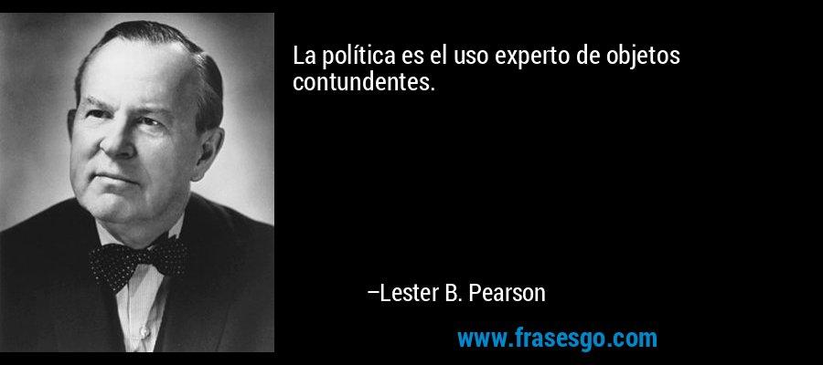 La política es el uso experto de objetos contundentes. – Lester B. Pearson