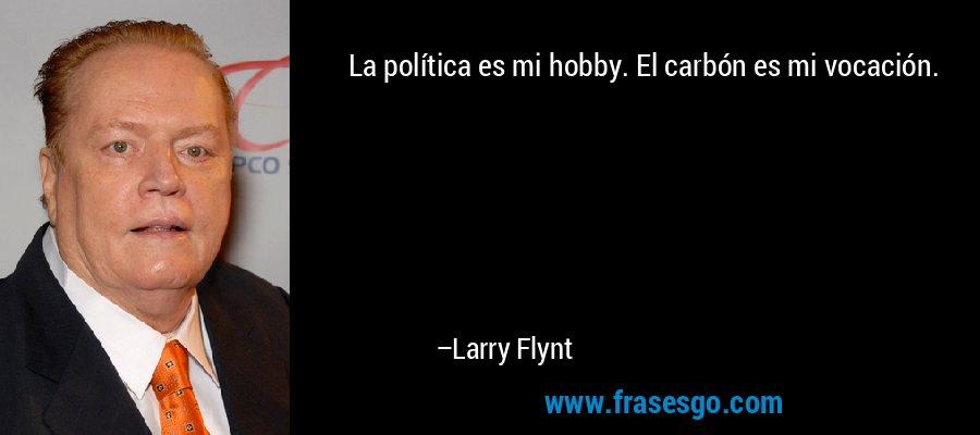 La política es mi hobby. El carbón es mi vocación. – Larry Flynt
