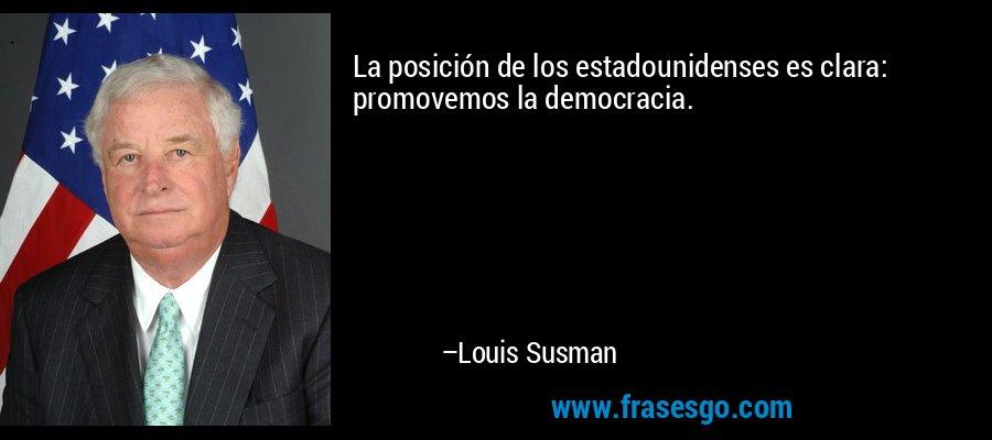 La posición de los estadounidenses es clara: promovemos la democracia. – Louis Susman