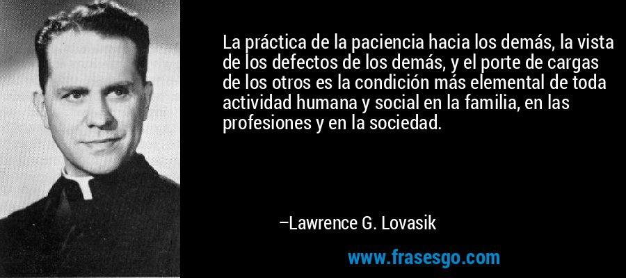 La práctica de la paciencia hacia los demás, la vista de los defectos de los demás, y el porte de cargas de los otros es la condición más elemental de toda actividad humana y social en la familia, en las profesiones y en la sociedad. – Lawrence G. Lovasik