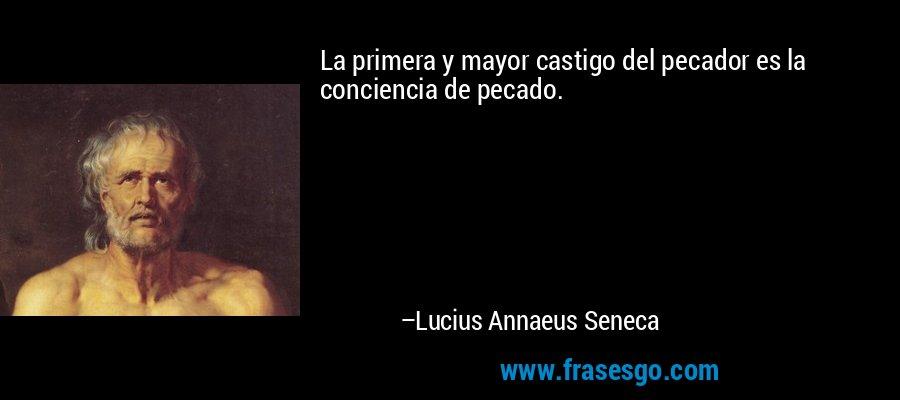 La primera y mayor castigo del pecador es la conciencia de pecado. – Lucius Annaeus Seneca