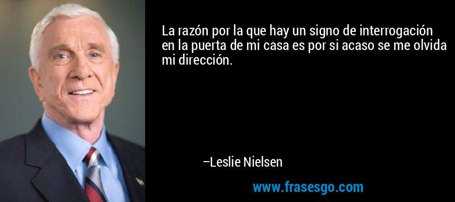 La razón por la que hay un signo de interrogación en la puerta de mi casa es por si acaso se me olvida mi dirección. – Leslie Nielsen