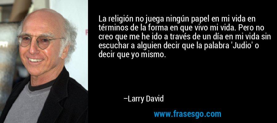 La religión no juega ningún papel en mi vida en términos de la forma en que vivo mi vida. Pero no creo que me he ido a través de un día en mi vida sin escuchar a alguien decir que la palabra 'Judio' o decir que yo mismo. – Larry David
