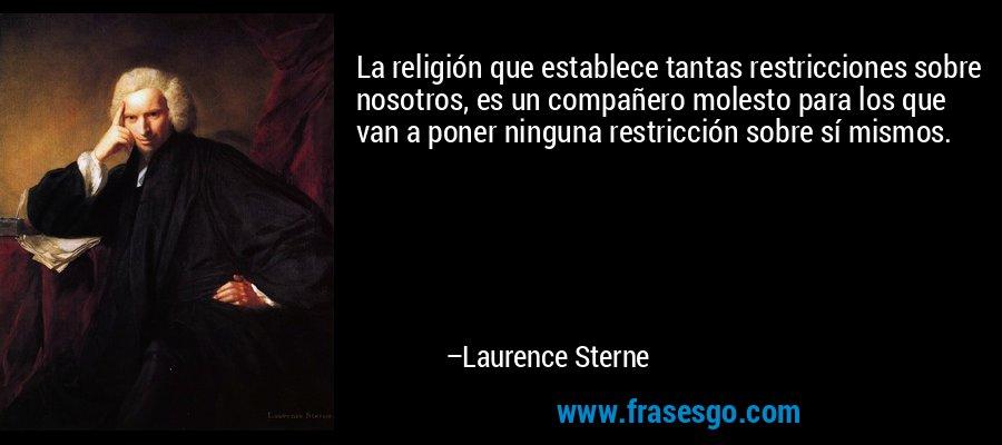 La religión que establece tantas restricciones sobre nosotros, es un compañero molesto para los que van a poner ninguna restricción sobre sí mismos. – Laurence Sterne