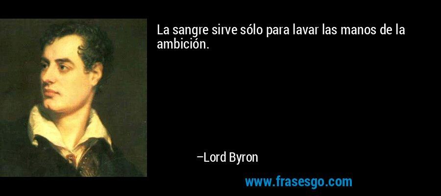 La sangre sirve sólo para lavar las manos de la ambición. – Lord Byron