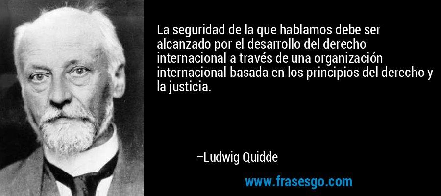 La seguridad de la que hablamos debe ser alcanzado por el desarrollo del derecho internacional a través de una organización internacional basada en los principios del derecho y la justicia. – Ludwig Quidde