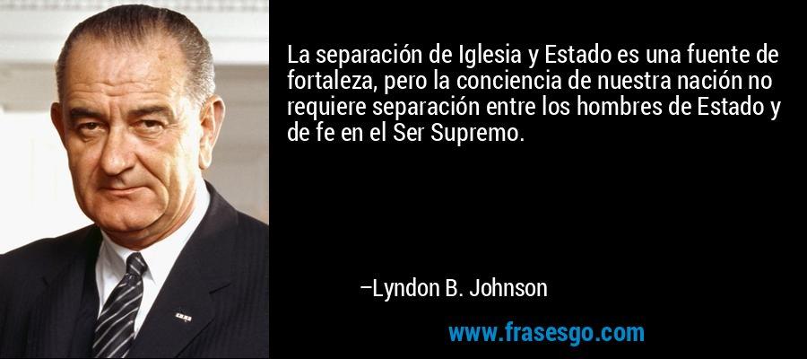 La separación de Iglesia y Estado es una fuente de fortaleza, pero la conciencia de nuestra nación no requiere separación entre los hombres de Estado y de fe en el Ser Supremo. – Lyndon B. Johnson