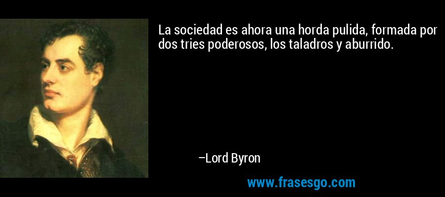 La sociedad es ahora una horda pulida, formada por dos tries poderosos, los taladros y aburrido. – Lord Byron