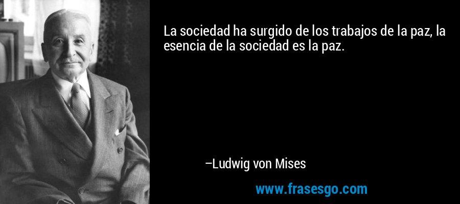 La sociedad ha surgido de los trabajos de la paz, la esencia de la sociedad es la paz. – Ludwig von Mises