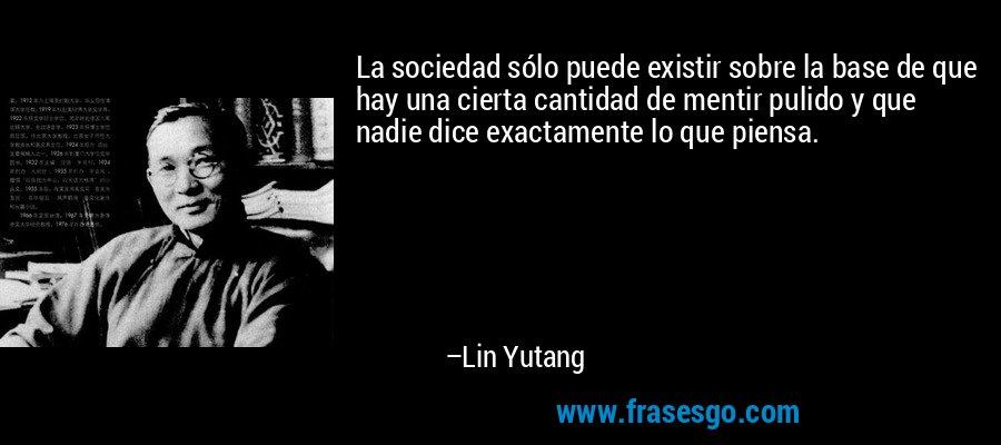 La sociedad sólo puede existir sobre la base de que hay una cierta cantidad de mentir pulido y que nadie dice exactamente lo que piensa. – Lin Yutang