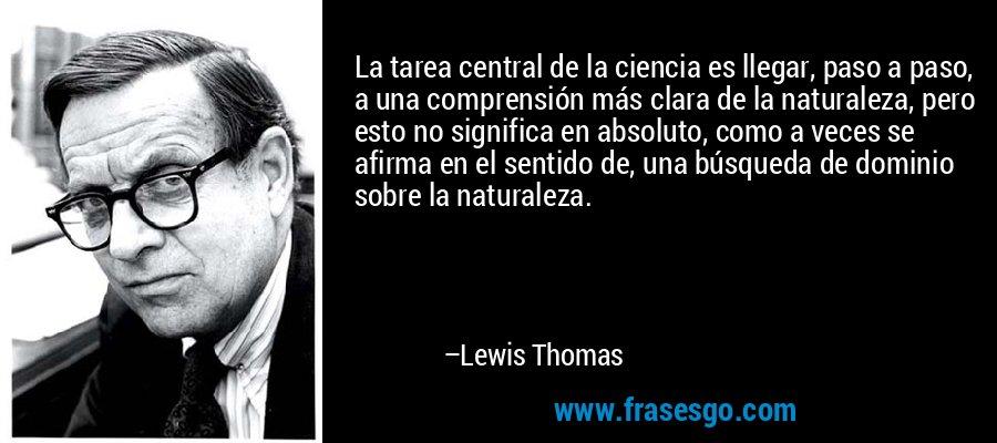 La tarea central de la ciencia es llegar, paso a paso, a una comprensión más clara de la naturaleza, pero esto no significa en absoluto, como a veces se afirma en el sentido de, una búsqueda de dominio sobre la naturaleza. – Lewis Thomas