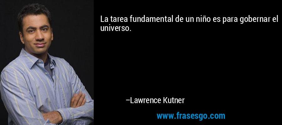 La tarea fundamental de un niño es para gobernar el universo. – Lawrence Kutner