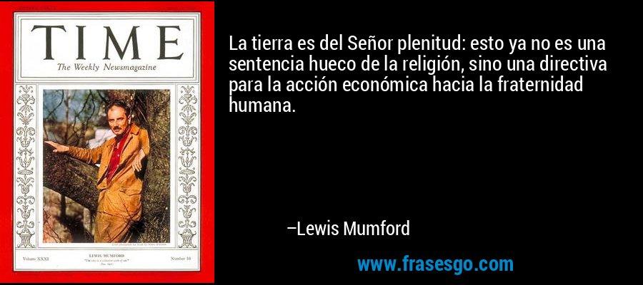 La tierra es del Señor plenitud: esto ya no es una sentencia hueco de la religión, sino una directiva para la acción económica hacia la fraternidad humana. – Lewis Mumford