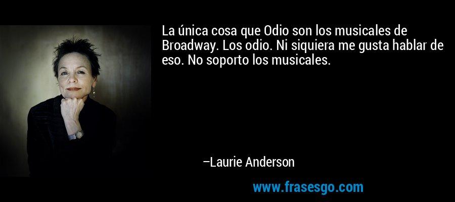 La única cosa que Odio son los musicales de Broadway. Los odio. Ni siquiera me gusta hablar de eso. No soporto los musicales. – Laurie Anderson