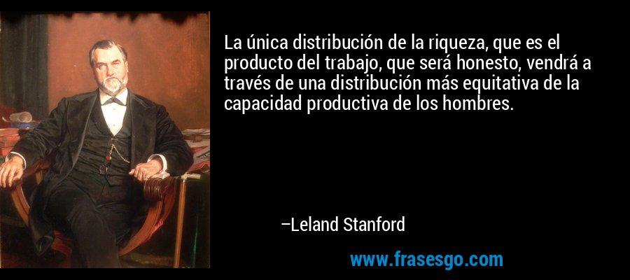 La única distribución de la riqueza, que es el producto del trabajo, que será honesto, vendrá a través de una distribución más equitativa de la capacidad productiva de los hombres. – Leland Stanford