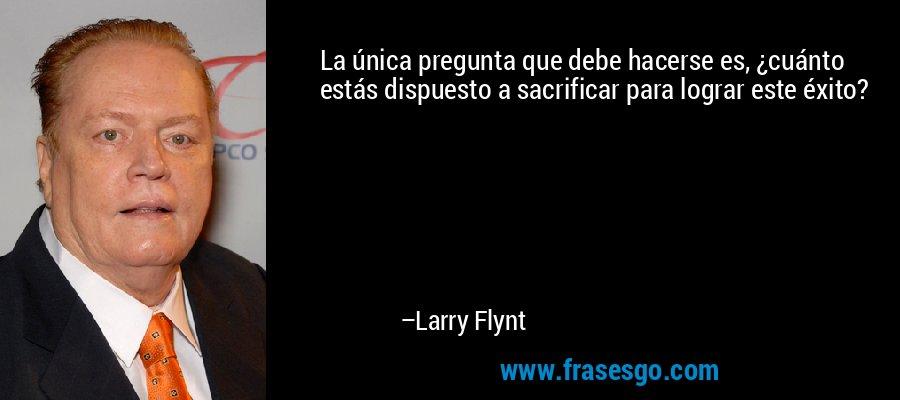 La única pregunta que debe hacerse es, ¿cuánto estás dispuesto a sacrificar para lograr este éxito? – Larry Flynt